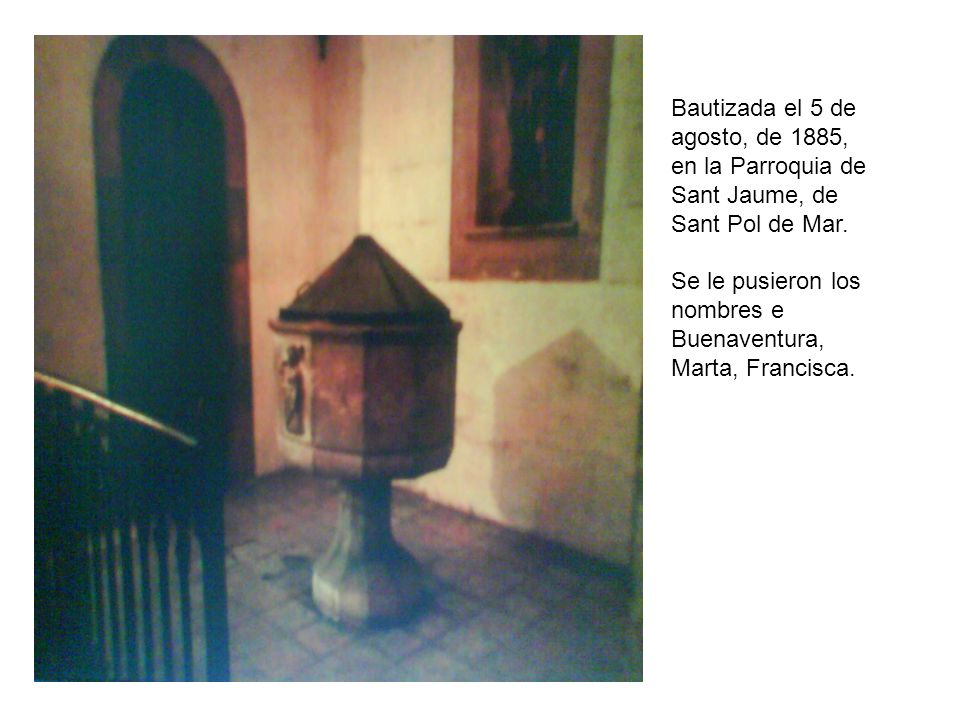 Bautizada el 5 de agosto, de 1885, en la Parroquia de Sant Jaume, de Sant Pol de Mar.