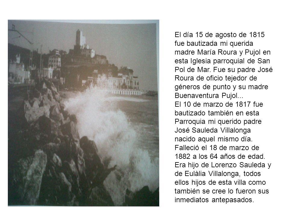 El día 15 de agosto de 1815 fue bautizada mi querida madre María Roura y Pujol en esta Iglesia parroquial de San Pol de Mar. Fue su padre José Roura de oficio tejedor de géneros de punto y su madre Buenaventura Pujol...