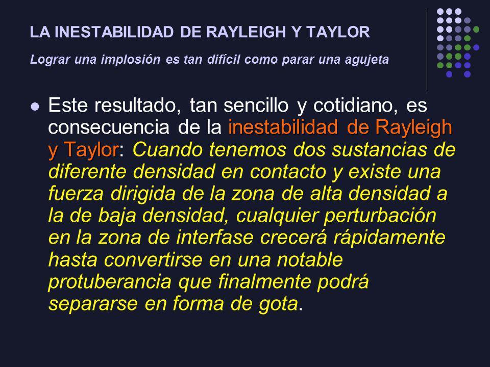 LA INESTABILIDAD DE RAYLEIGH Y TAYLOR Lograr una implosión es tan difícil como parar una agujeta