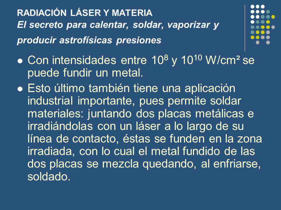 Con intensidades entre 108 y 1010 W/cm² se puede fundir un metal.