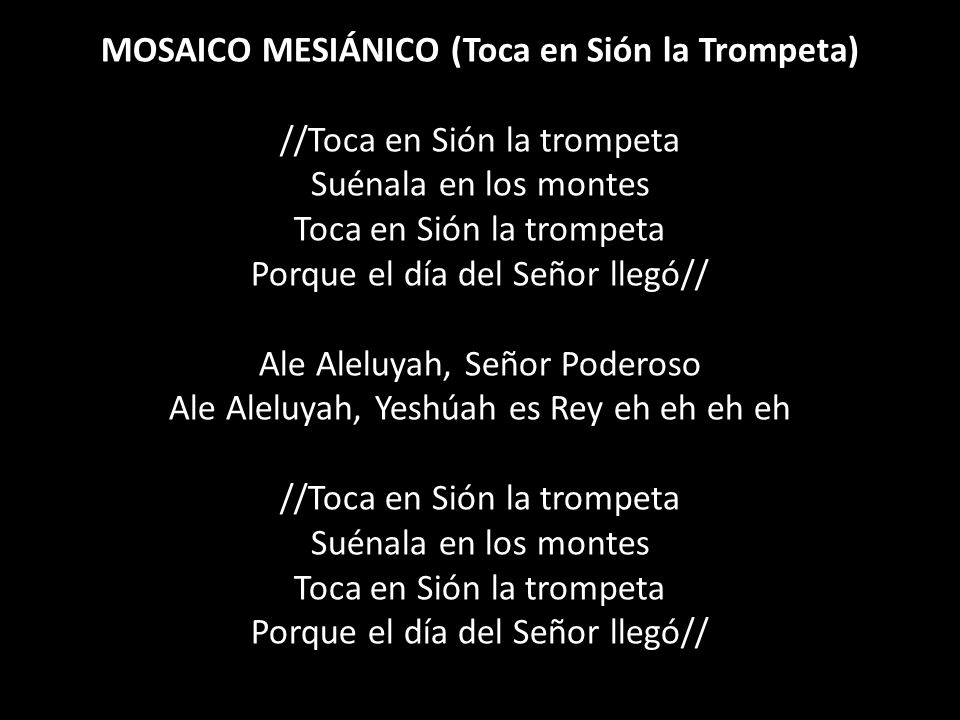 MOSAICO MESIÁNICO (Toca en Sión la Trompeta) //Toca en Sión la trompeta Suénala en los montes Toca en Sión la trompeta Porque el día del Señor llegó// Ale Aleluyah, Señor Poderoso Ale Aleluyah, Yeshúah es Rey eh eh eh eh //Toca en Sión la trompeta Suénala en los montes Toca en Sión la trompeta Porque el día del Señor llegó//