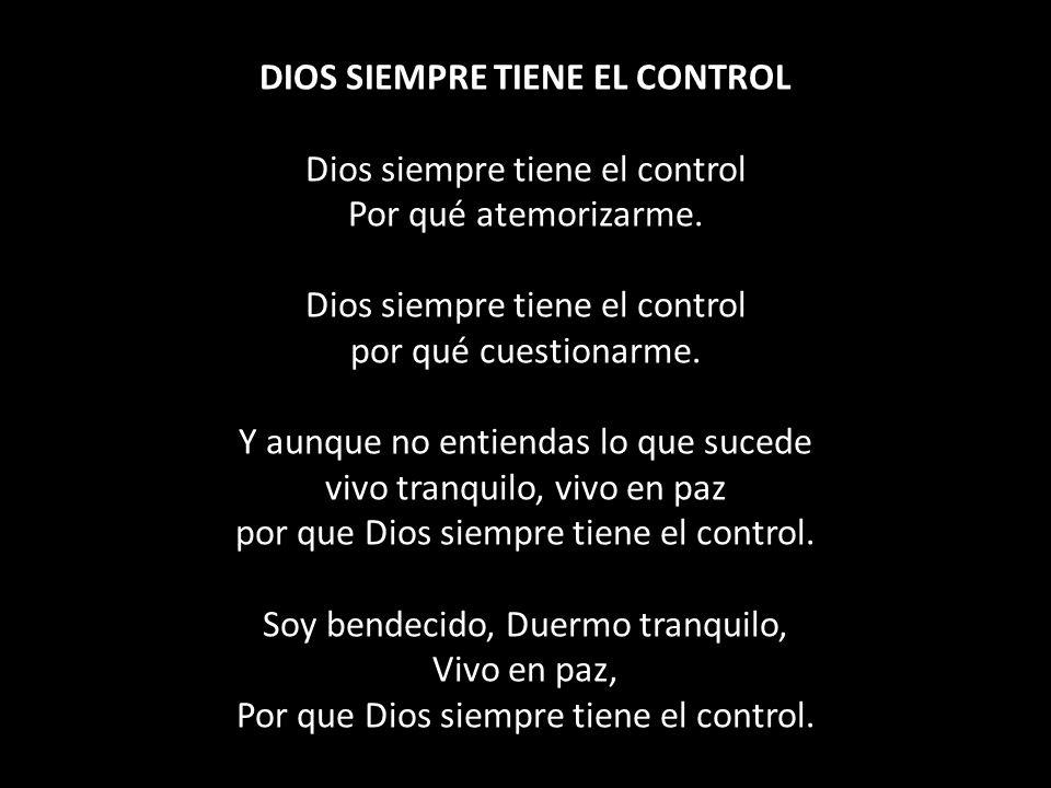 DIOS SIEMPRE TIENE EL CONTROL Dios siempre tiene el control Por qué atemorizarme.