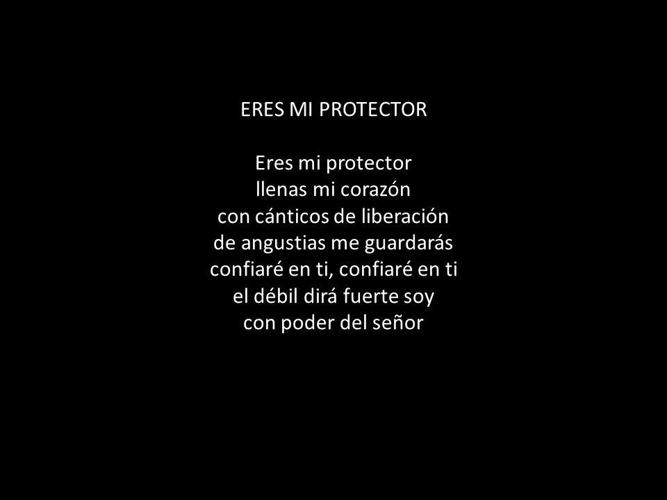 ERES MI PROTECTOR Eres mi protector llenas mi corazón con cánticos de liberación de angustias me guardarás confiaré en ti, confiaré en ti el débil dirá fuerte soy con poder del señor