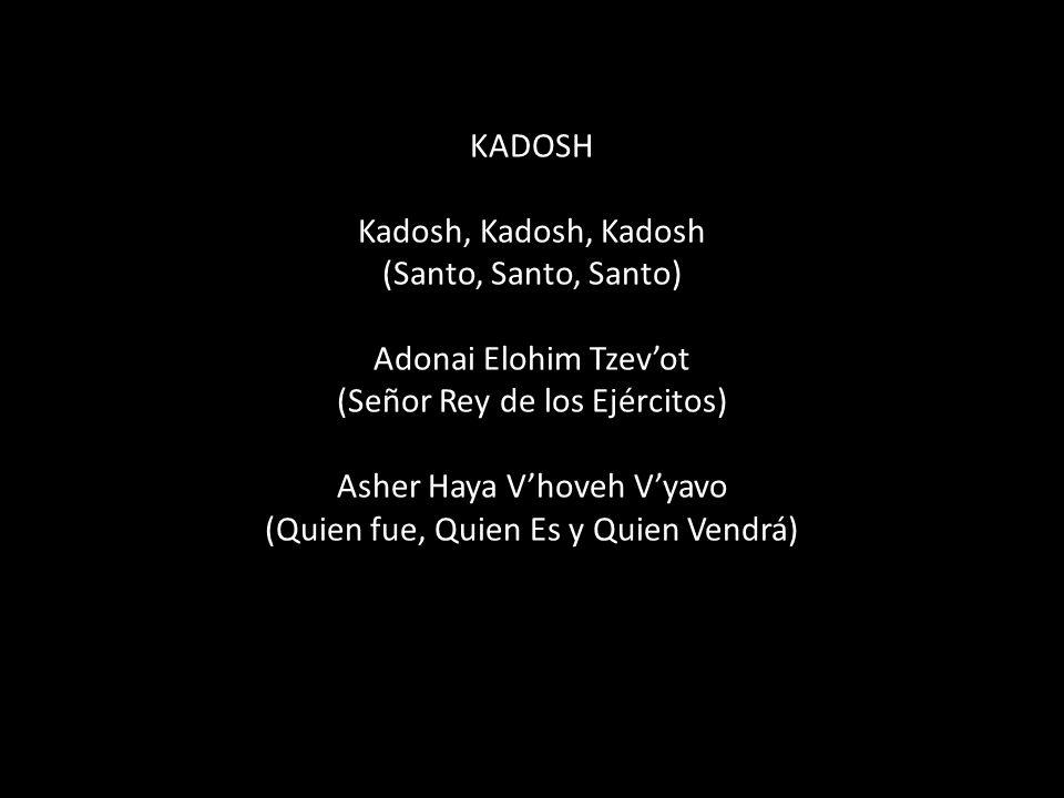 KADOSH Kadosh, Kadosh, Kadosh (Santo, Santo, Santo) Adonai Elohim Tzev'ot (Señor Rey de los Ejércitos) Asher Haya V'hoveh V'yavo (Quien fue, Quien Es y Quien Vendrá)