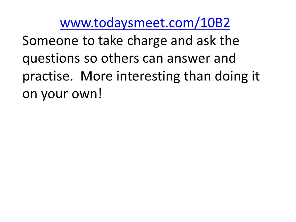 www.todaysmeet.com/10B2 Someone to take charge and ask the questions so others can answer and practise.