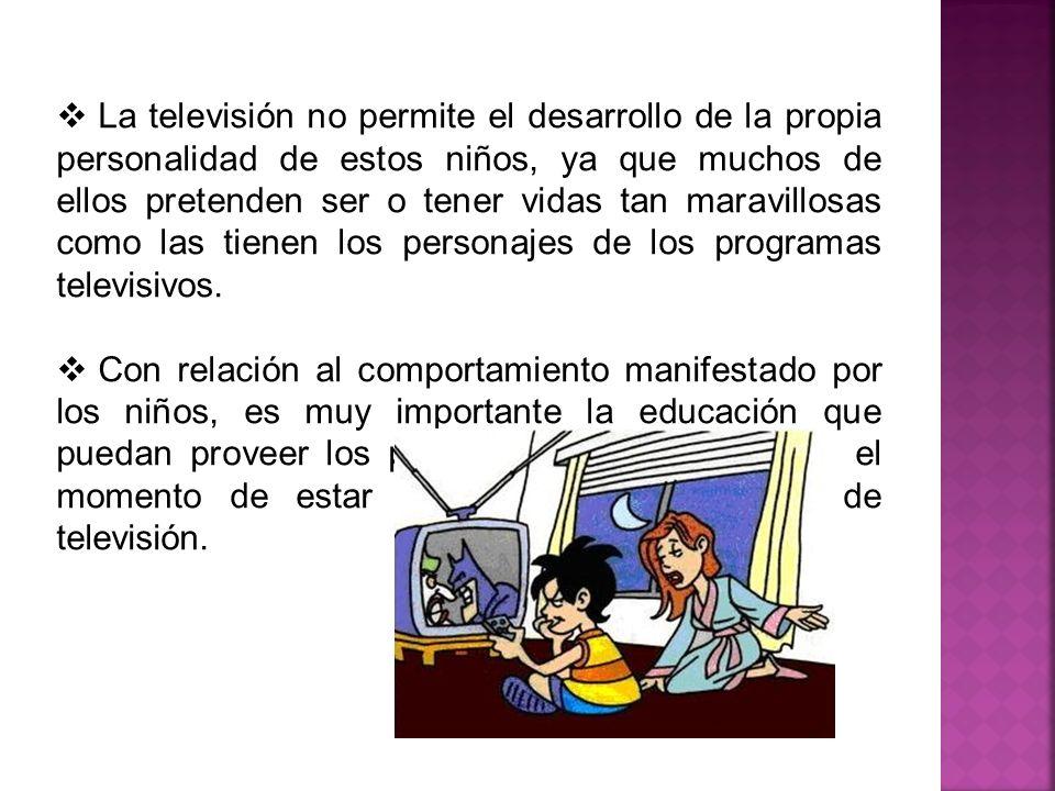 La televisión no permite el desarrollo de la propia personalidad de estos niños, ya que muchos de ellos pretenden ser o tener vidas tan maravillosas como las tienen los personajes de los programas televisivos.