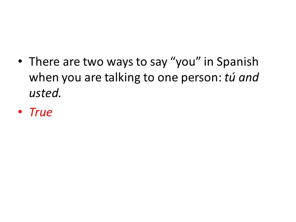 There are two ways to say you in Spanish when you are talking to one person: tú and usted.