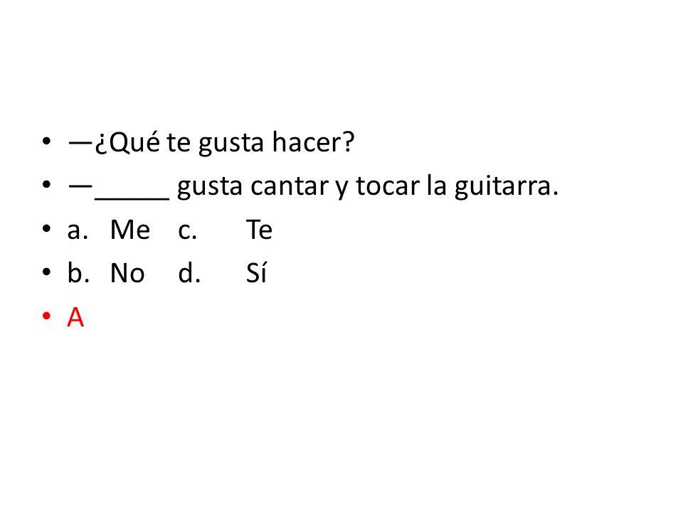 —¿Qué te gusta hacer —_____ gusta cantar y tocar la guitarra. a. Me c. Te b. No d. Sí A
