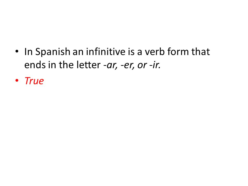 In Spanish an infinitive is a verb form that ends in the letter -ar, -er, or -ir.