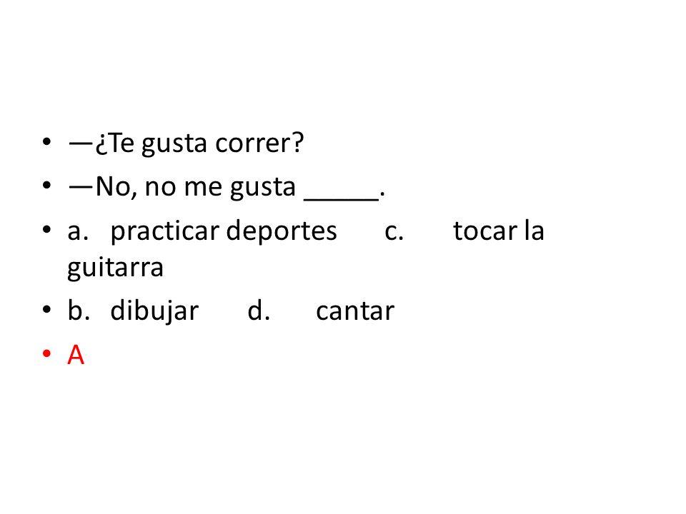 —¿Te gusta correr —No, no me gusta _____. a. practicar deportes c. tocar la guitarra. b. dibujar d. cantar.