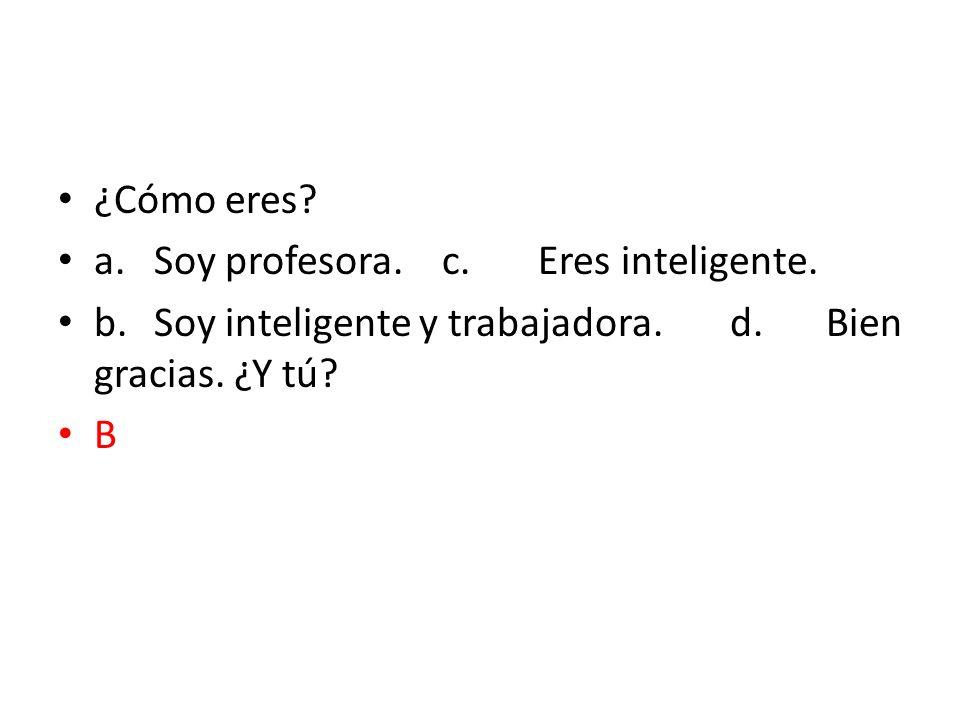 ¿Cómo eres a. Soy profesora. c. Eres inteligente. b. Soy inteligente y trabajadora. d. Bien gracias. ¿Y tú