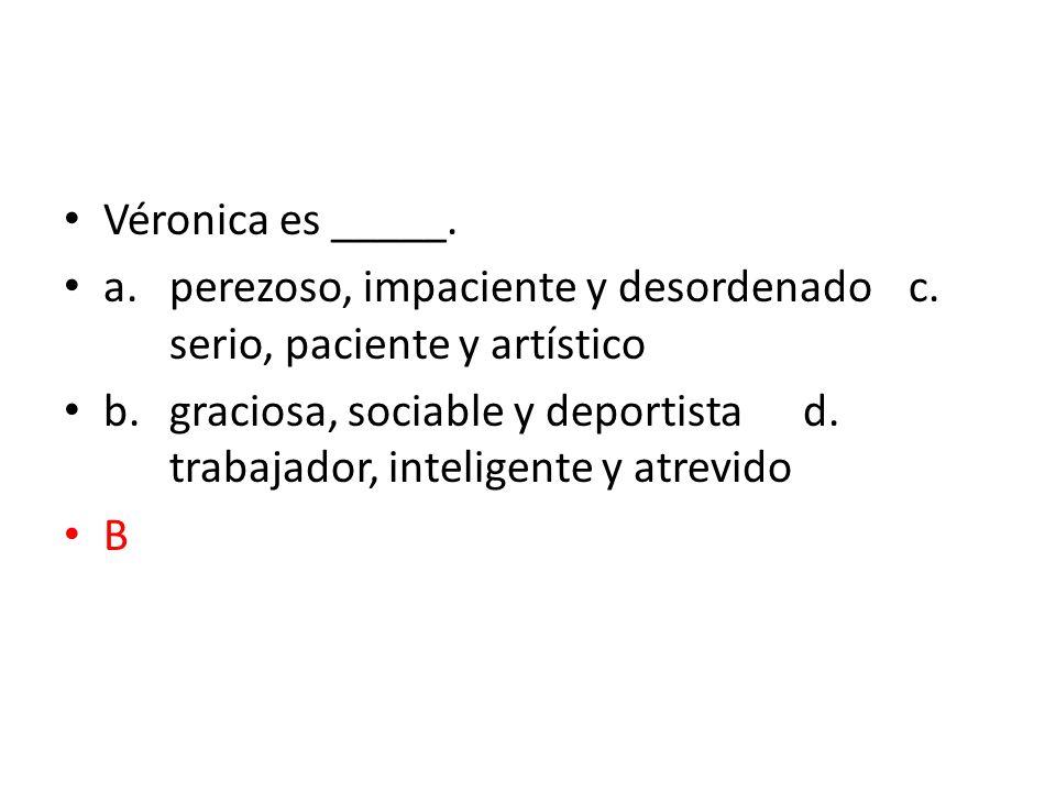 Véronica es _____. a. perezoso, impaciente y desordenado c. serio, paciente y artístico.