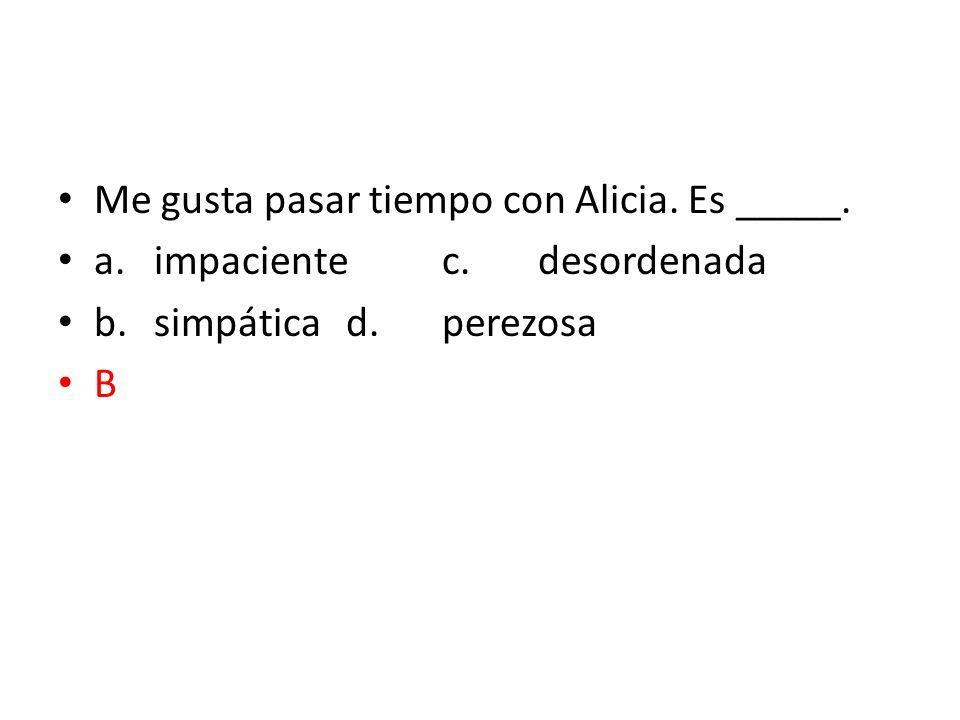 Me gusta pasar tiempo con Alicia. Es _____.