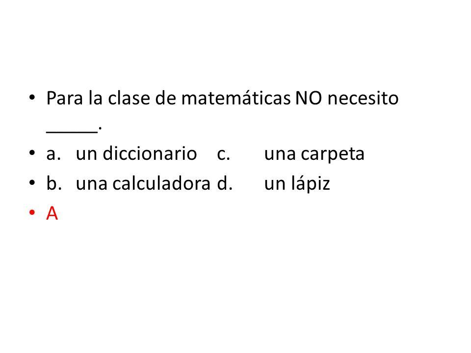 Para la clase de matemáticas NO necesito _____.