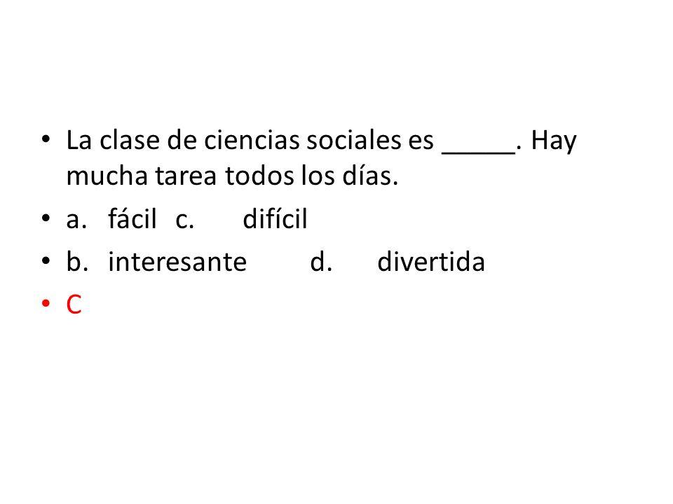 La clase de ciencias sociales es _____. Hay mucha tarea todos los días.
