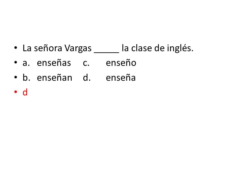 La señora Vargas _____ la clase de inglés.
