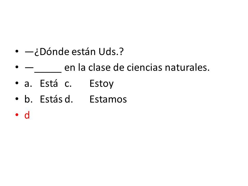 —¿Dónde están Uds. —_____ en la clase de ciencias naturales. a. Está c. Estoy. b. Estás d. Estamos.
