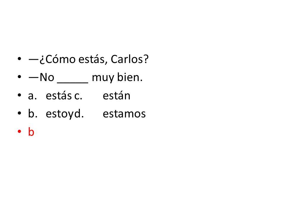 —¿Cómo estás, Carlos —No _____ muy bien. a. estás c. están b. estoy d. estamos b