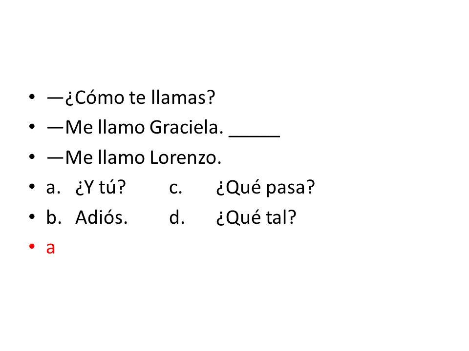 —¿Cómo te llamas —Me llamo Graciela. _____. —Me llamo Lorenzo. a. ¿Y tú c. ¿Qué pasa b. Adiós. d. ¿Qué tal