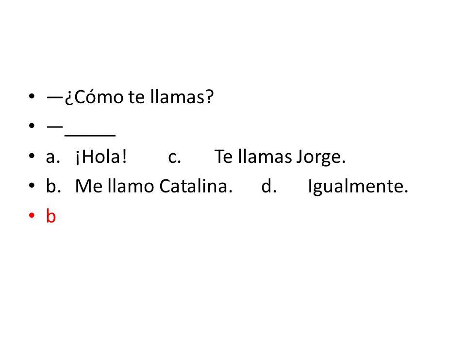 —¿Cómo te llamas —_____ a. ¡Hola! c. Te llamas Jorge. b. Me llamo Catalina. d. Igualmente. b