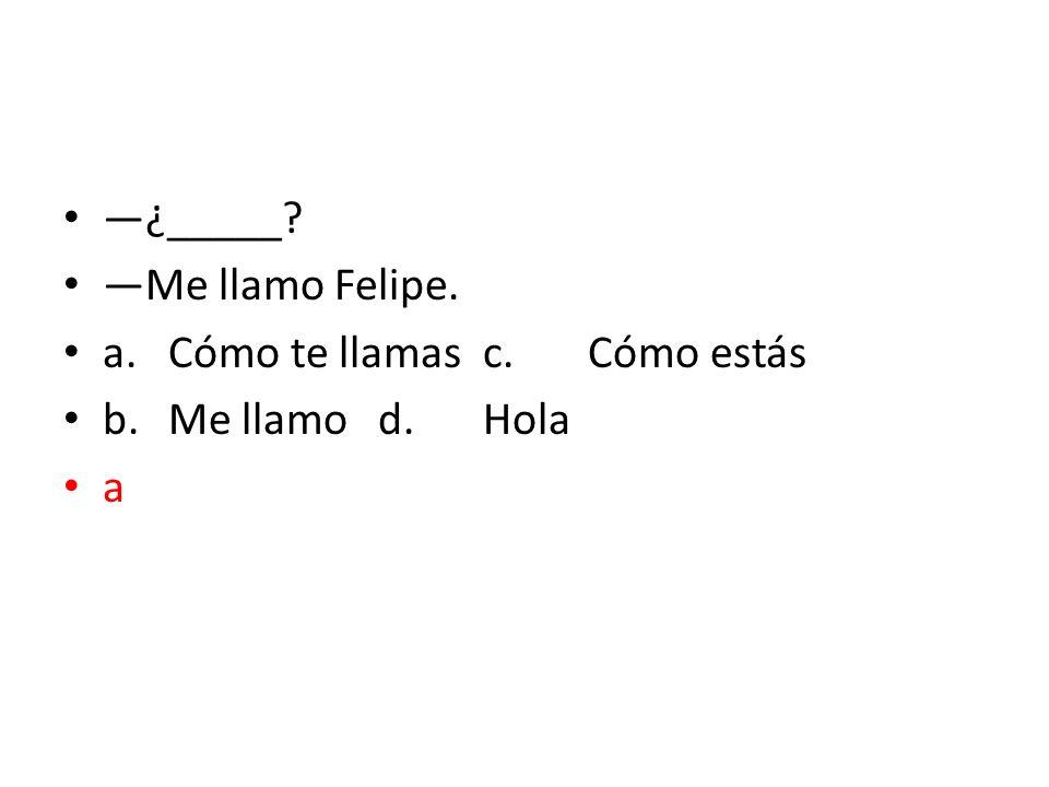 —¿_____ —Me llamo Felipe. a. Cómo te llamas c. Cómo estás b. Me llamo d. Hola a
