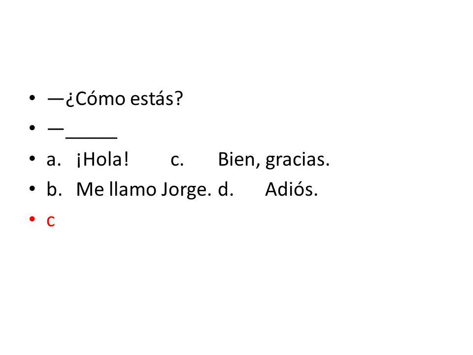 —¿Cómo estás —_____ a. ¡Hola! c. Bien, gracias. b. Me llamo Jorge. d. Adiós. c