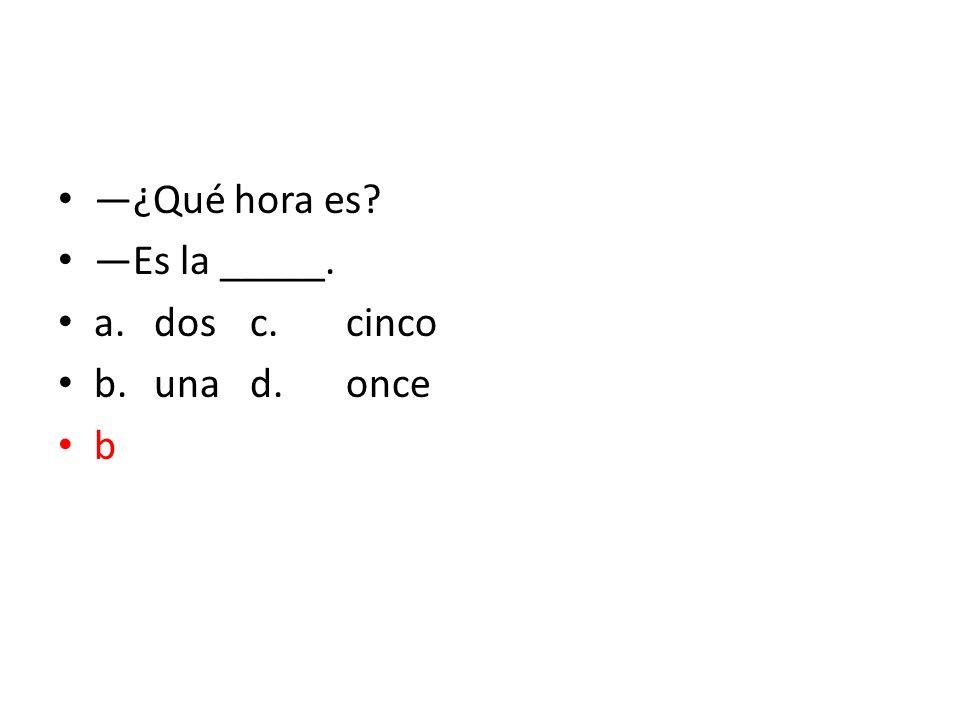 —¿Qué hora es —Es la _____. a. dos c. cinco b. una d. once b