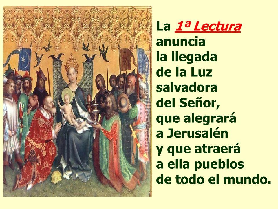 La 1ª Lectura anuncia la llegada de la Luz salvadora del Señor, que alegrará a Jerusalén y que atraerá a ella pueblos de todo el mundo.