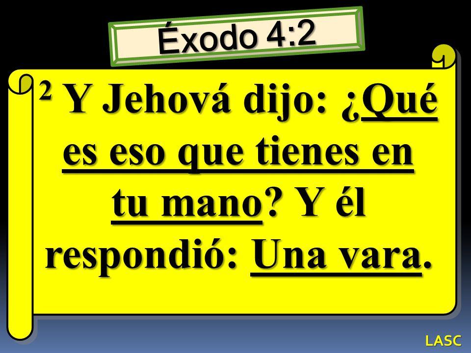 Éxodo 4:2 2 Y Jehová dijo: ¿Qué es eso que tienes en tu mano Y él respondió: Una vara. LASC