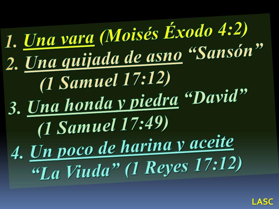 1. Una vara (Moisés Éxodo 4:2) 2. Una quijada de asno Sansón