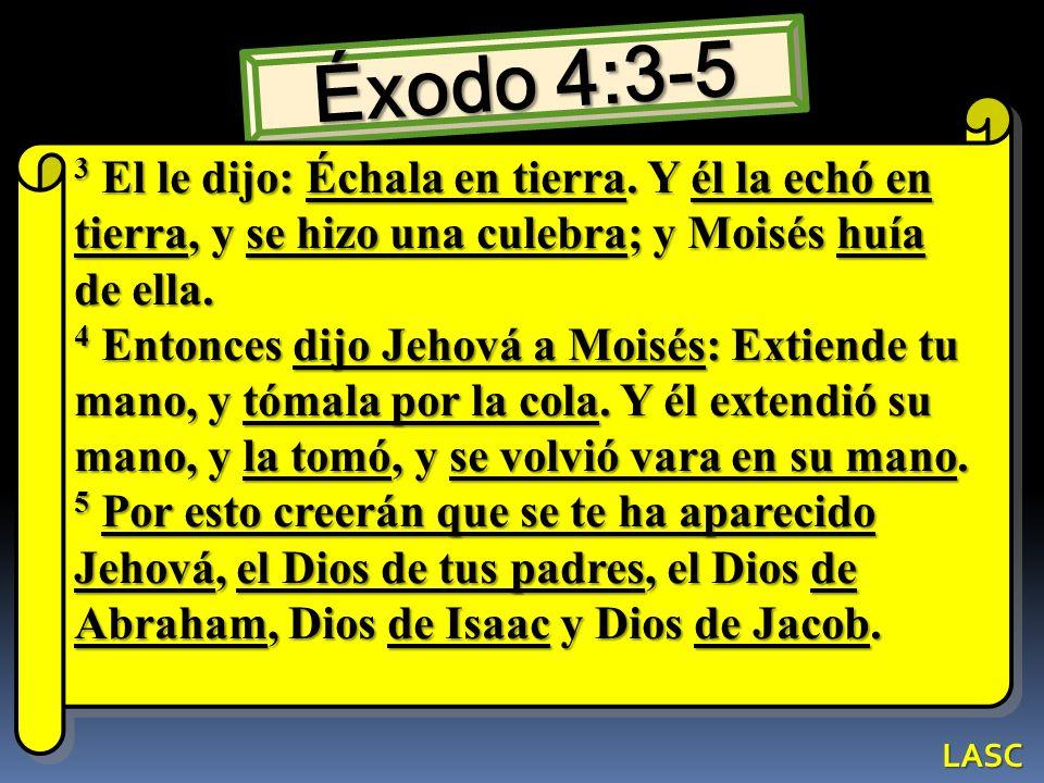 Éxodo 4:3-5 3 El le dijo: Échala en tierra. Y él la echó en tierra, y se hizo una culebra; y Moisés huía de ella.