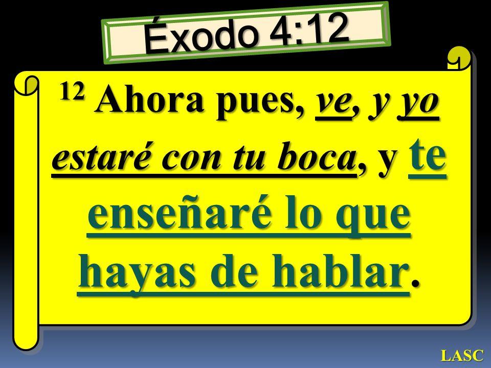 Éxodo 4:12 12 Ahora pues, ve, y yo estaré con tu boca, y te enseñaré lo que hayas de hablar. LASC