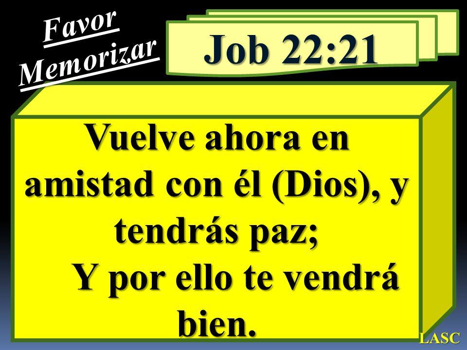 Favor Memorizar. Job 22:21. Vuelve ahora en amistad con él (Dios), y tendrás paz; Y por ello te vendrá bien.