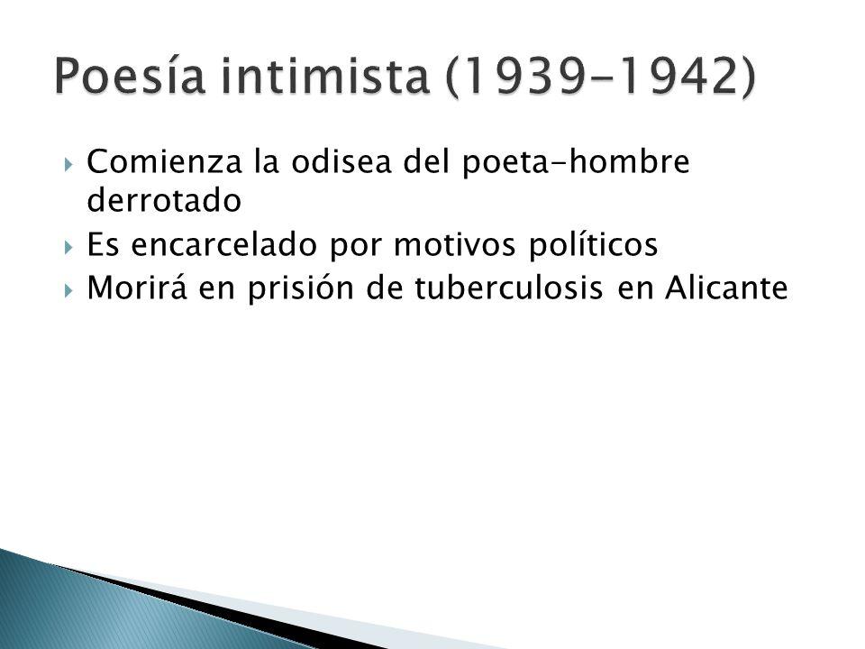 Poesía intimista (1939-1942) Comienza la odisea del poeta-hombre derrotado. Es encarcelado por motivos políticos.