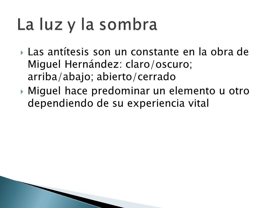 La luz y la sombra Las antítesis son un constante en la obra de Miguel Hernández: claro/oscuro; arriba/abajo; abierto/cerrado.