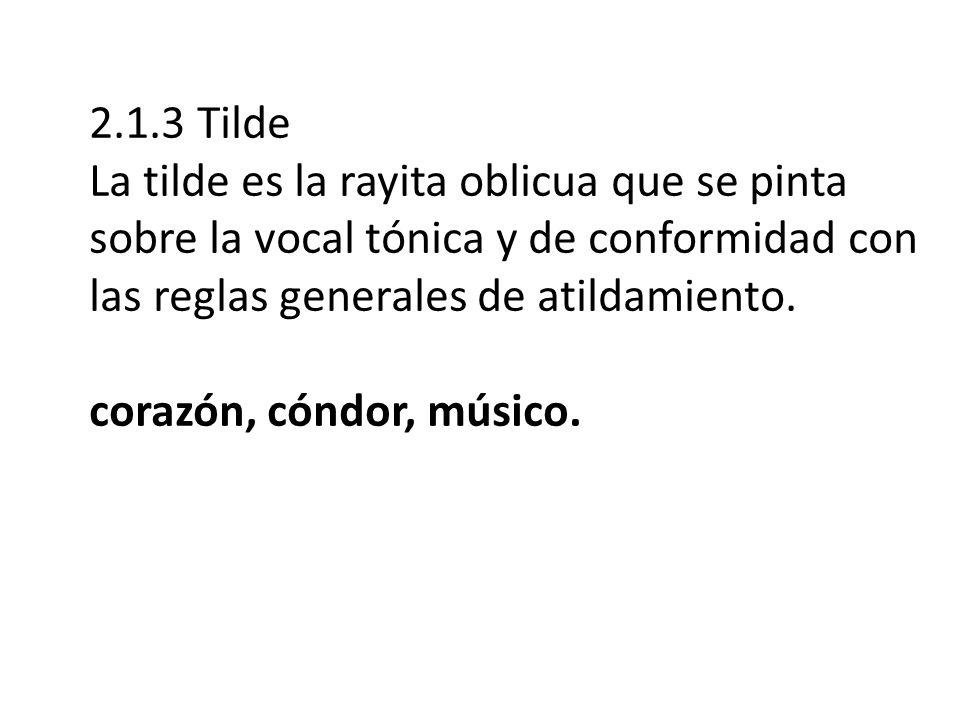 2.1.3 Tilde La tilde es la rayita oblicua que se pinta sobre la vocal tónica y de conformidad con las reglas generales de atildamiento.