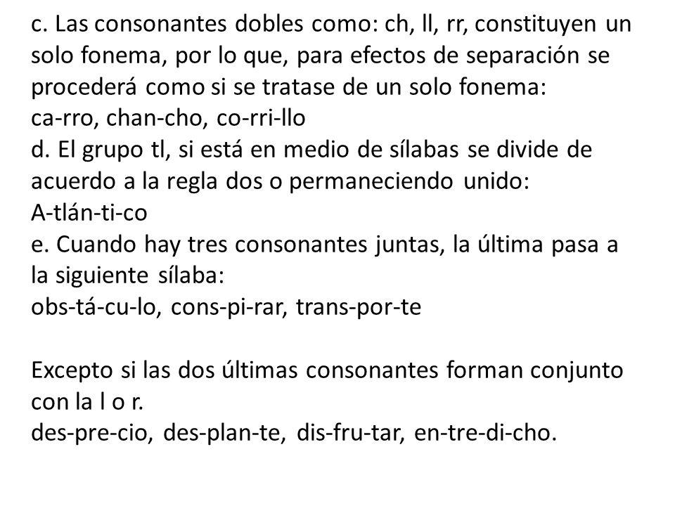 c. Las consonantes dobles como: ch, ll, rr, constituyen un solo fonema, por lo que, para efectos de separación se procederá como si se tratase de un solo fonema: