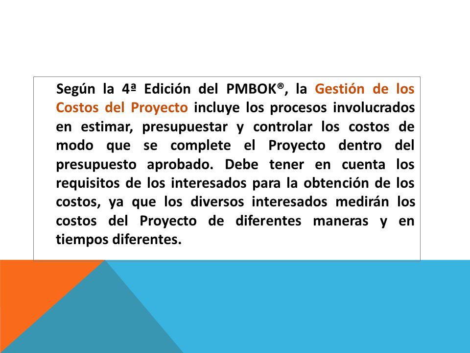 Según la 4ª Edición del PMBOK®, la Gestión de los Costos del Proyecto incluye los procesos involucrados en estimar, presupuestar y controlar los costos de modo que se complete el Proyecto dentro del presupuesto aprobado.