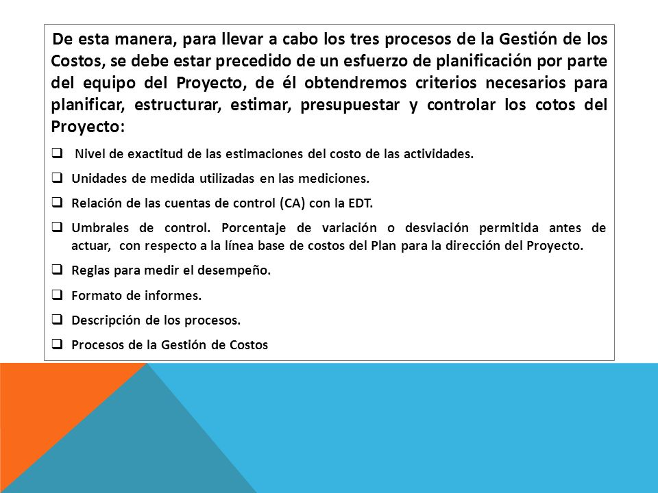 De esta manera, para llevar a cabo los tres procesos de la Gestión de los Costos, se debe estar precedido de un esfuerzo de planificación por parte del equipo del Proyecto, de él obtendremos criterios necesarios para planificar, estructurar, estimar, presupuestar y controlar los cotos del Proyecto: