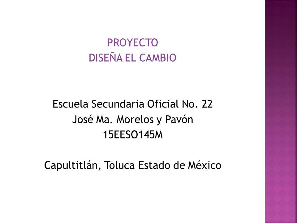 PROYECTO DISEÑA EL CAMBIO Escuela Secundaria Oficial No. 22 José Ma