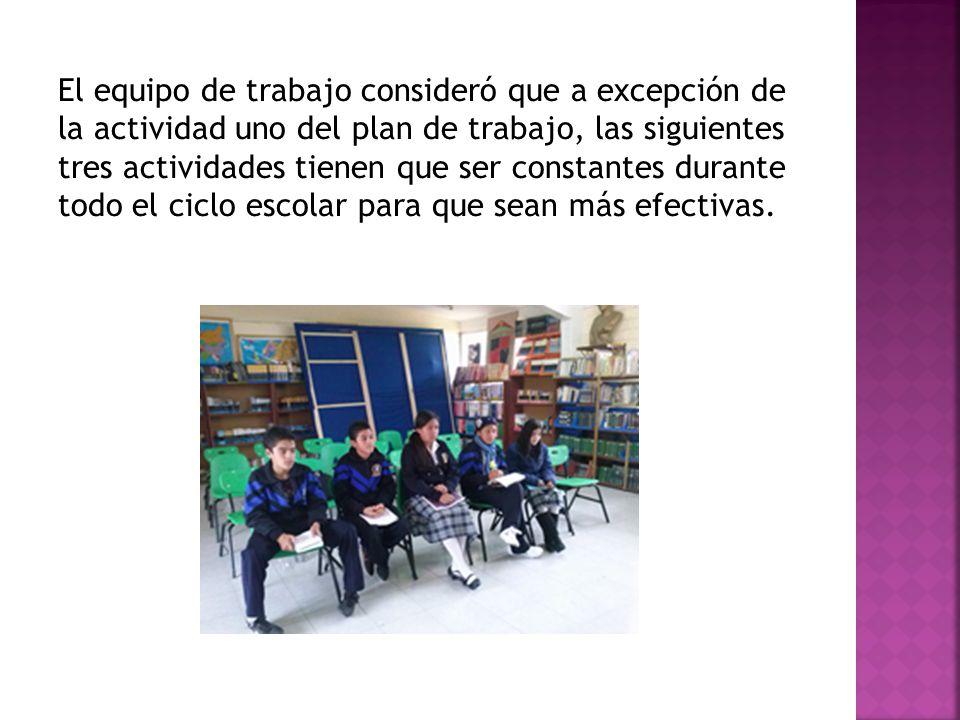 El equipo de trabajo consideró que a excepción de la actividad uno del plan de trabajo, las siguientes tres actividades tienen que ser constantes durante todo el ciclo escolar para que sean más efectivas.