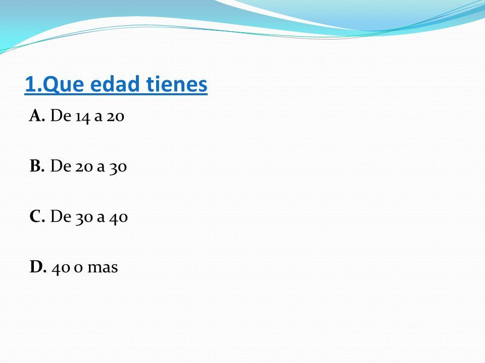 1.Que edad tienes A. De 14 a 20 B. De 20 a 30 C. De 30 a 40