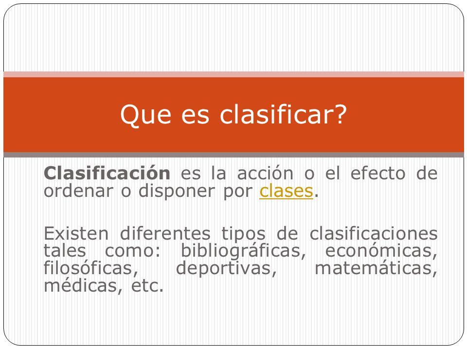 Que es clasificar Clasificación es la acción o el efecto de ordenar o disponer por clases.