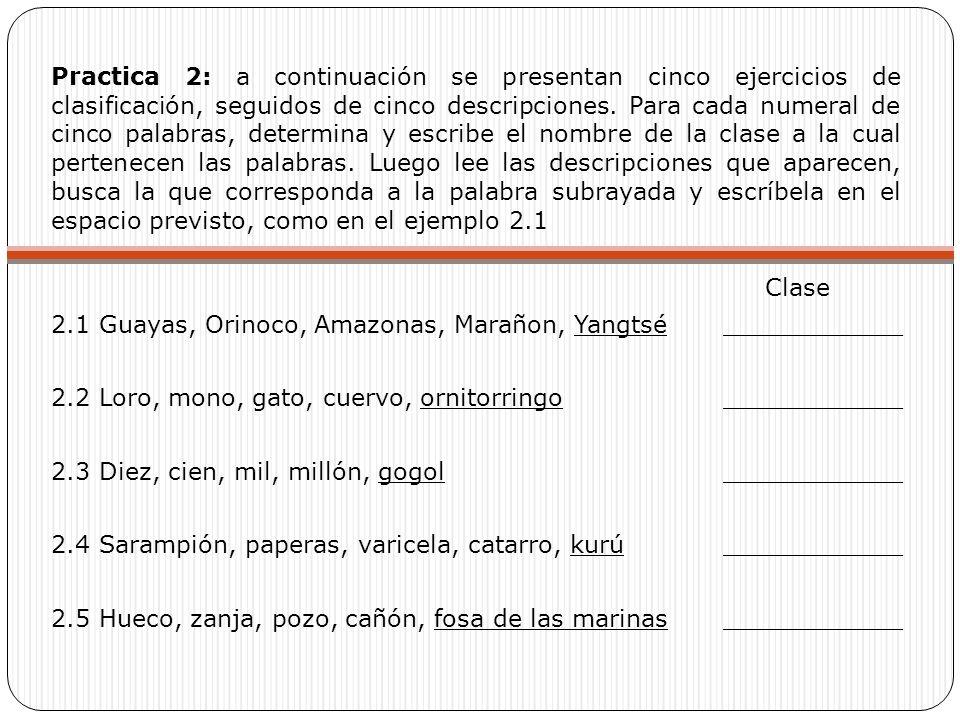 Practica 2: a continuación se presentan cinco ejercicios de clasificación, seguidos de cinco descripciones. Para cada numeral de cinco palabras, determina y escribe el nombre de la clase a la cual pertenecen las palabras. Luego lee las descripciones que aparecen, busca la que corresponda a la palabra subrayada y escríbela en el espacio previsto, como en el ejemplo 2.1