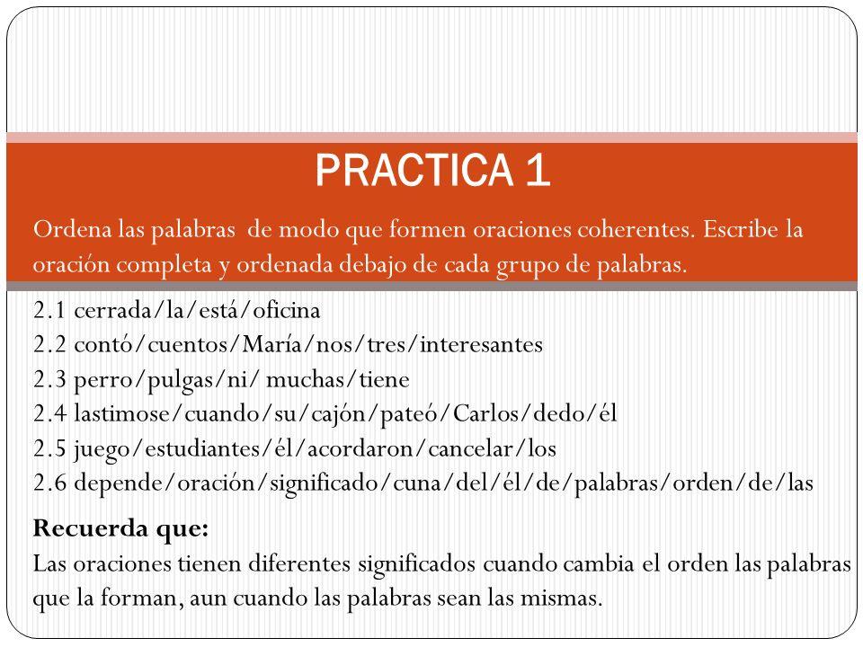 PRACTICA 1 Ordena las palabras de modo que formen oraciones coherentes. Escribe la oración completa y ordenada debajo de cada grupo de palabras.