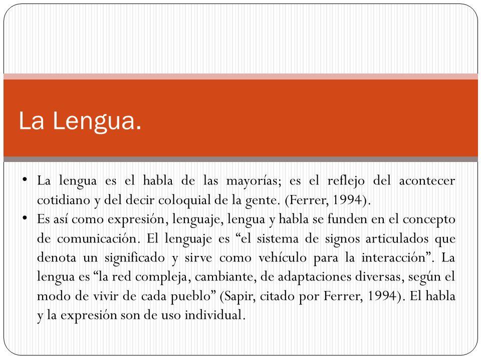 La Lengua. La lengua es el habla de las mayorías; es el reflejo del acontecer cotidiano y del decir coloquial de la gente. (Ferrer, 1994).