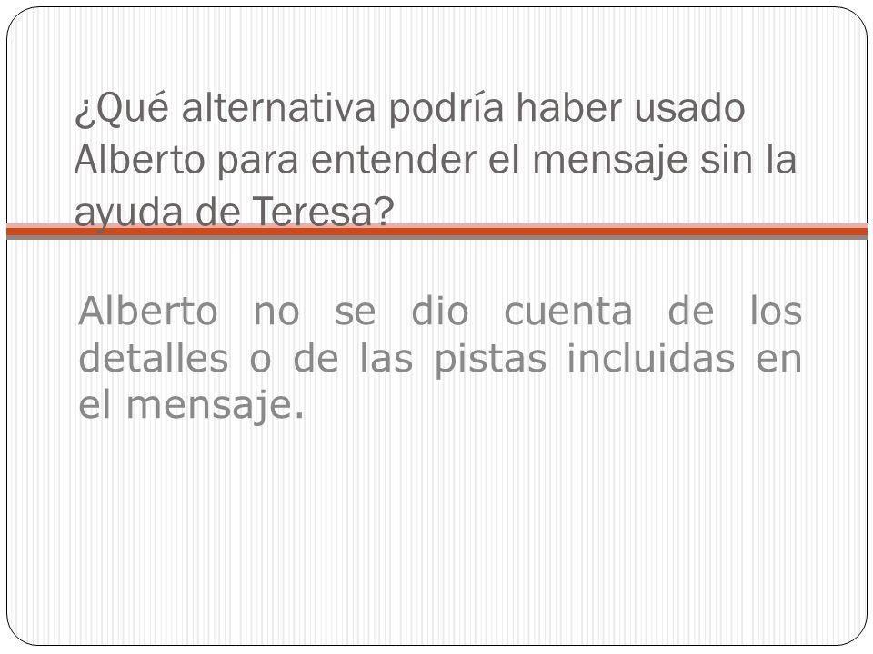 ¿Qué alternativa podría haber usado Alberto para entender el mensaje sin la ayuda de Teresa