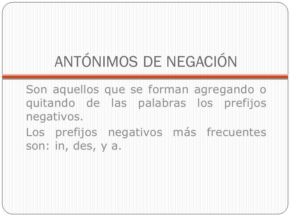 ANTÓNIMOS DE NEGACIÓN Son aquellos que se forman agregando o quitando de las palabras los prefijos negativos.