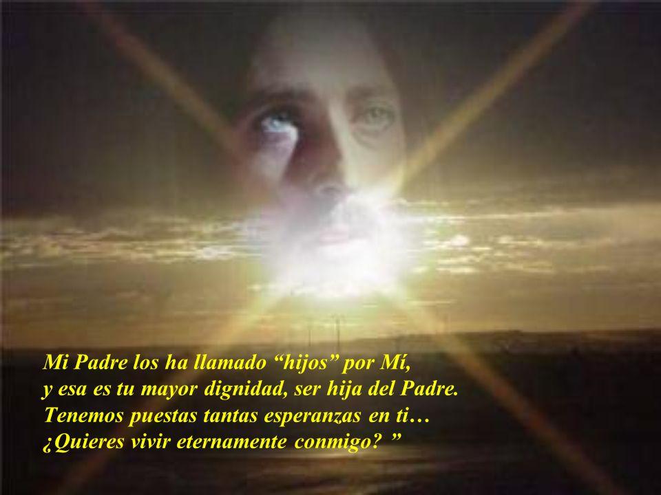 Mi Padre los ha llamado hijos por Mí, y esa es tu mayor dignidad, ser hija del Padre.