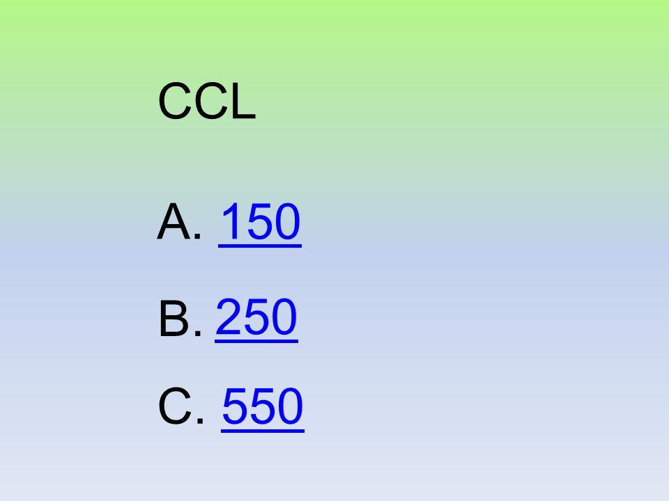 CCL A. 150 B. 250 C. 550